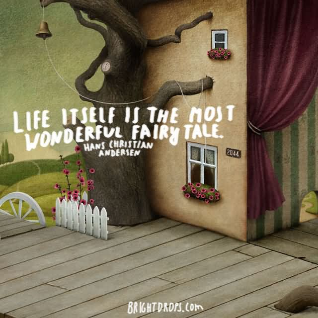 """Life itself is the most wonderful fairy tale."""" ~ Hans Christian Andersen"""