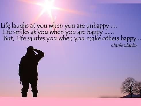 Life laughs at you when you are unhappy. Life smiles at you when you are happy. But Life salutes you when you make others happy