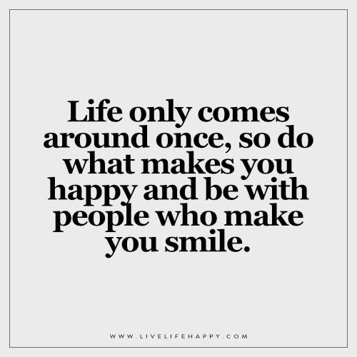 Life only comes around once, so do what makes you happy and be with people who make you smile