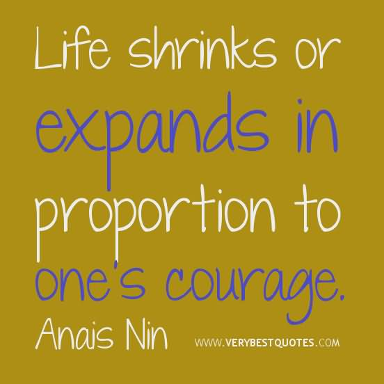 Life shrinks or expands in proportion to ones courage. Anais Nin