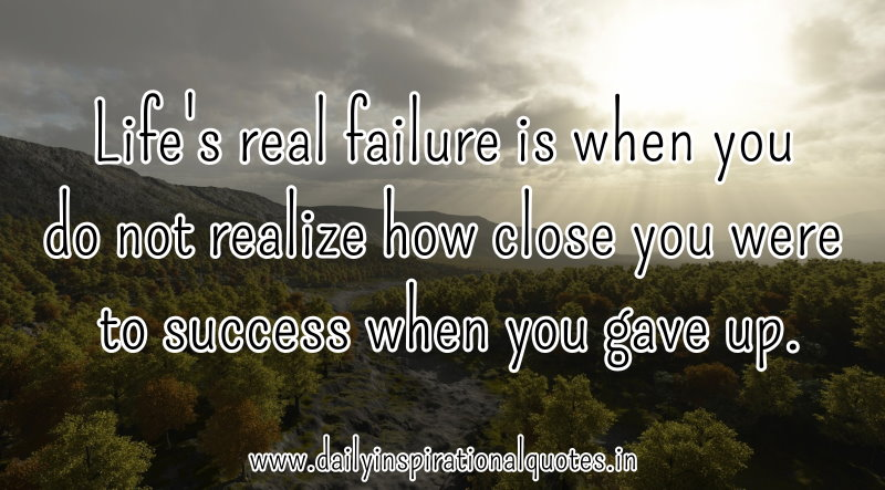 Life's Real Filure Is When You Do Not Realize How Close You Were To Success When You Gave Up