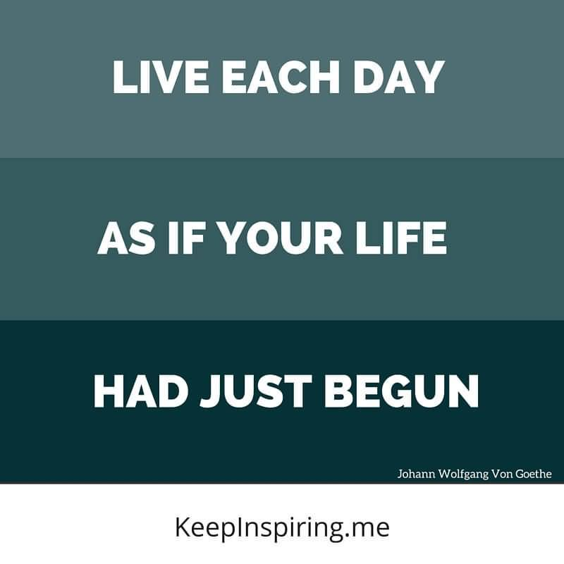 Live Each Day As If Your Life Had Just Begun - Johann Wolfgang Von Goethe