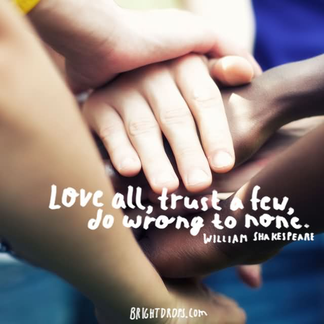 """Love all, trust a few, do wrong to none."""" ~ William Shakespeare"""