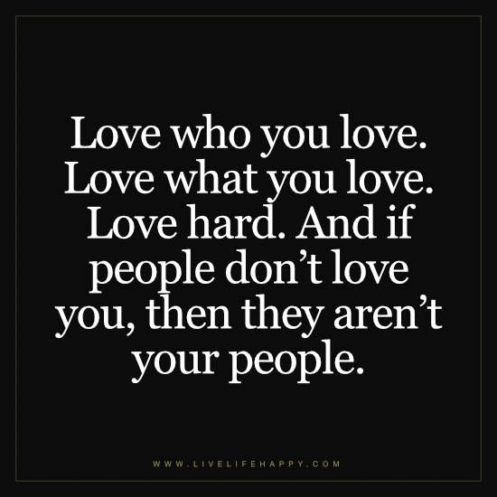 Love who you love. Love what you love. Love hard. And if people don't love you, then they aren't your people
