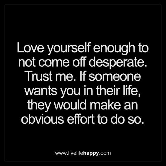 Love yourself enough to not come off desperate. Trust me. If someone wants you in their life, they would make an obvious effort to do so
