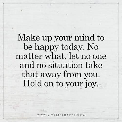 Make up your mind to be happy today. No matter what, let no one and no situation take that away from you. Hold on to your joy