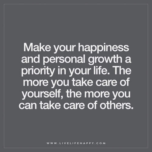 Make your happiness and personal growth a priority in your life. The more you take care of yourself, the more you can take care of others