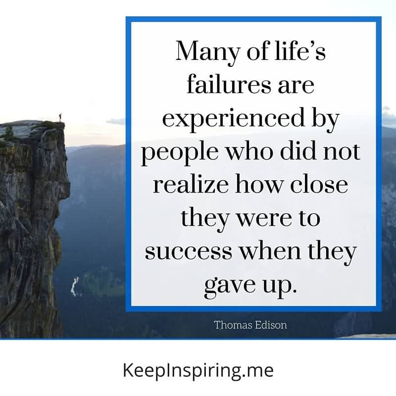 Many Of Life's Failures Are Experienced By People Who Did Not Realize How Close They Were To Success When They Gave Up