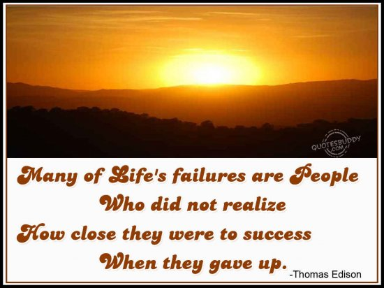 Many Of Life's Failures Are People Who Did Not Realize How Close They Were To Success When They Gave Up (2)