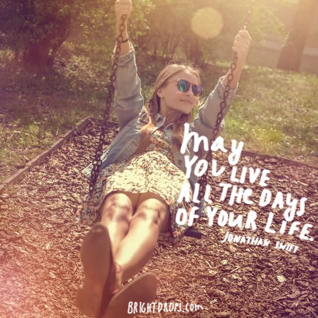 """May you live all the days of your life."""" ~ Jonathan Swift"""