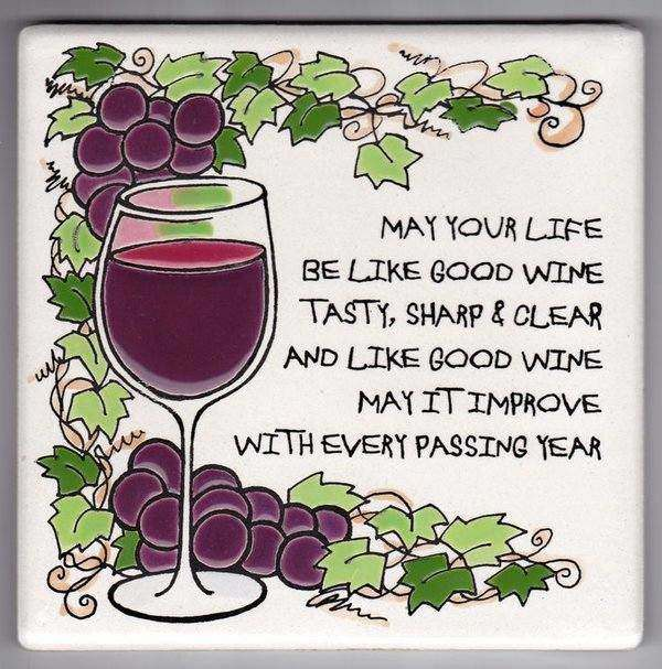 May your life be like good wine, tasty, sharp and clear