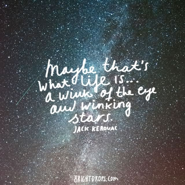 """Maybe that's what life is… a wink of the eye and winking stars."""" ~ Jack Kerouac"""