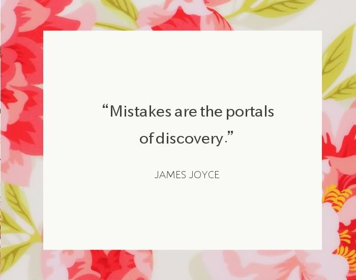 "Mistakes are the portals of discovery."" ~James Joyce"