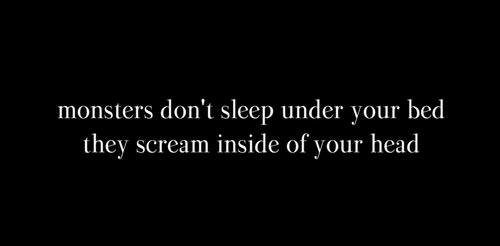 Monsters don't sleep under your bed, they scream inside of your head