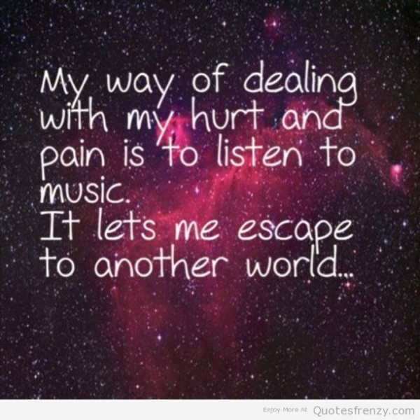 My Way Of Dealing With My Hurt And Pain Is To Listen To Music