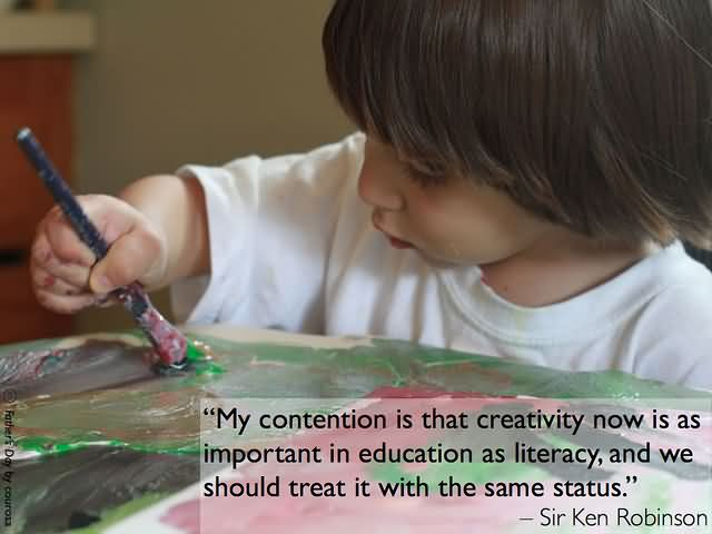My contention is that creativity now is as important in education as literacy, and we should treat it with the same status. – Sir Ken Robinson