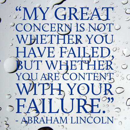 My great concern is not whether you have failed, but whether you are content with your failure