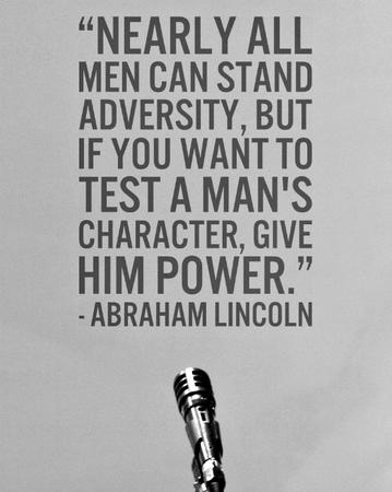 Nearly all men stand adversity, but if you want to test a man's character, give him power
