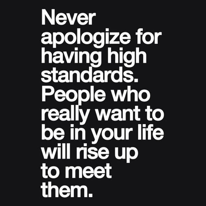 Never Apologize For Having High Standards, People Who Really Want To Be In Your Life Will Rise Up