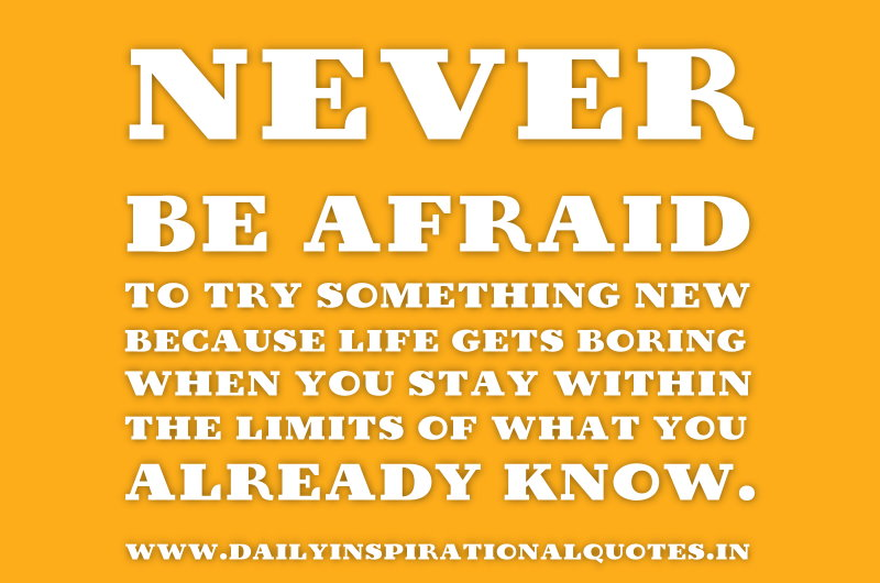 Never Be Afraid To Try Something New Because Life Gets Boring
