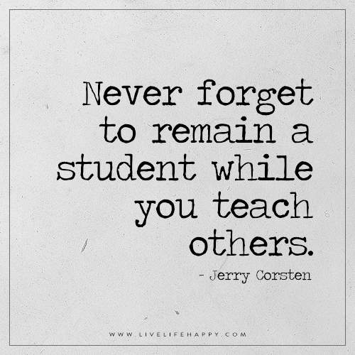 Never forget to remain a student while you teach others. – Jerry Corsten