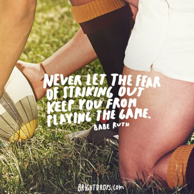"""Never let the fear of striking out keep you from playing the game."""" ~ Babe Ruth"""