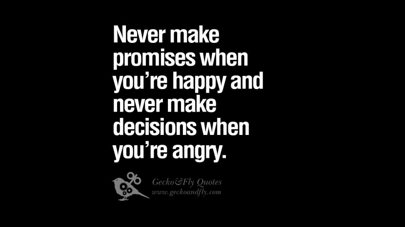 Never make promises when you're happy and never make decisions when you're angry