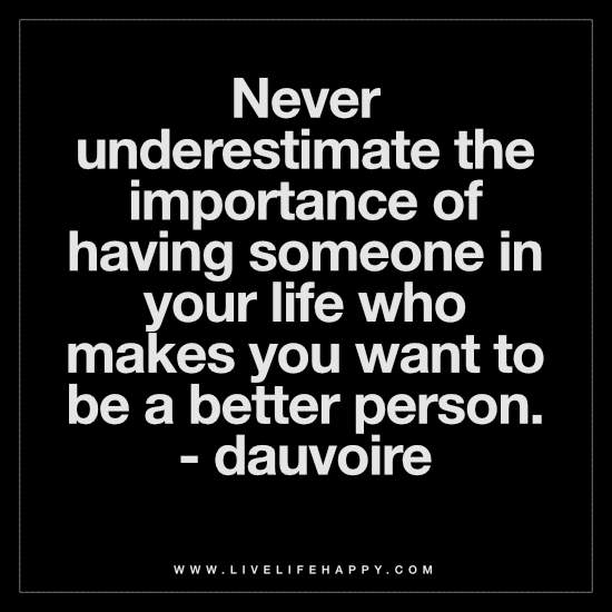 Never underestimate the importance of having someone in your life who makes you want to be a better person