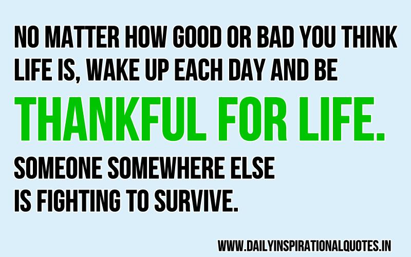No Matter How Good Or Bad You Think Life Is, Wake Up Each Day And Be Thankful For Life