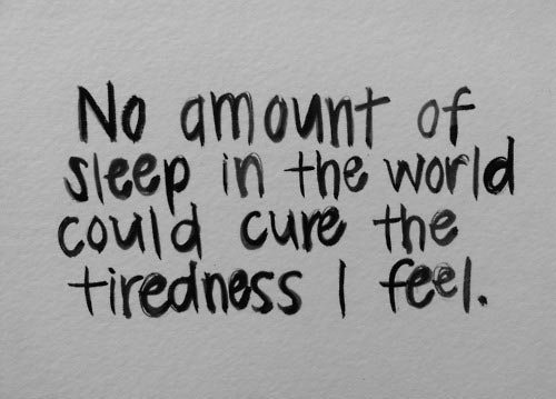 No amount of sleep in the world could cure the tiredness I feel""