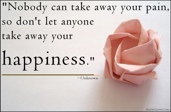 Nobody Can Take Away Your Pain So Don't Let Anyone Take Away Your Happiness