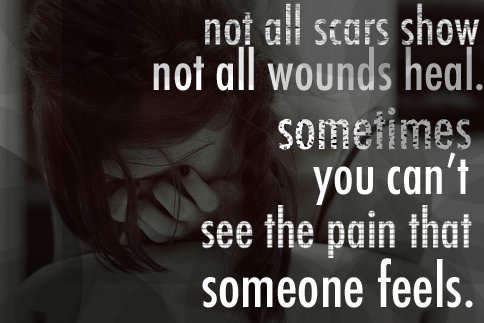 Not All Scars Show Not All Wounds Heal Sometimes You Can't See The Pain That Someone Feels