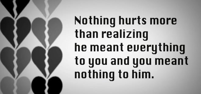 Nothing Hurts More Than Realizing He Meant Everything To You And You Meant Nothing To Him