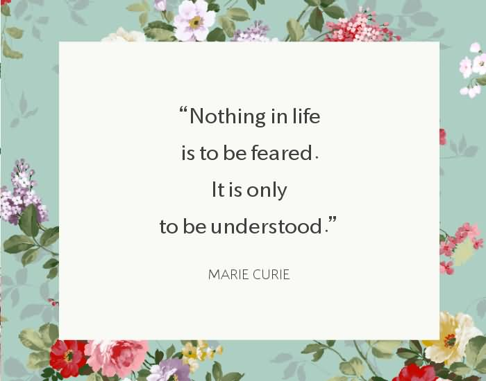 """Nothing in life is to be feared. It is only to be understood."""" -Marie Curie"""