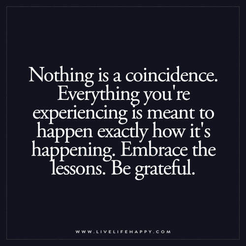 Nothing is a coincidence. Everything you're experiencing is meant to happen exactly how it's happening. Embrace the lessons. Be grateful