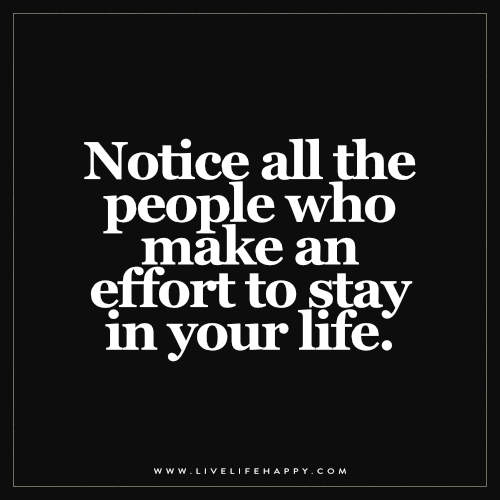 Notice all the people who make an effort to stay in your life