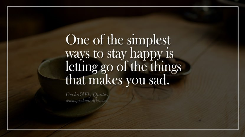 One of the simplest ways to stay happy is letting go of the things that makes you sad
