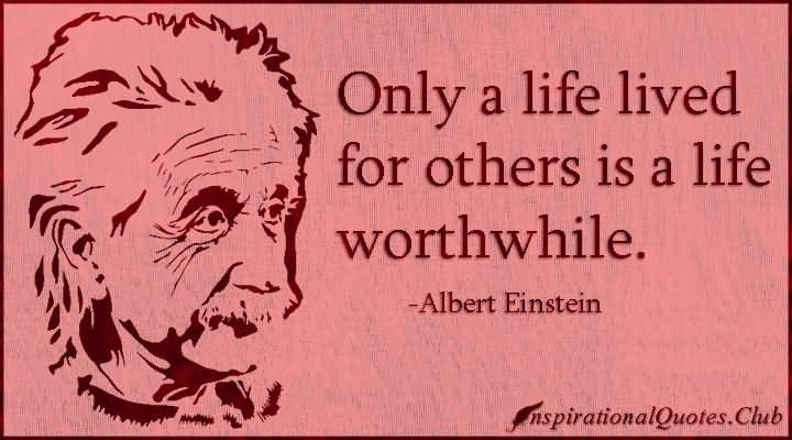Only a life lived for others is a life worthwhile Albert Einstein