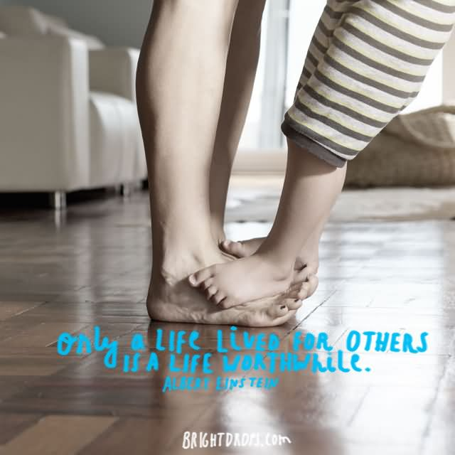 """Only a life lived for others is a life worthwhile."""" ~ Albert Einstein"""