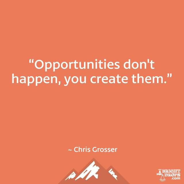 Opportunities don't happen. You create them