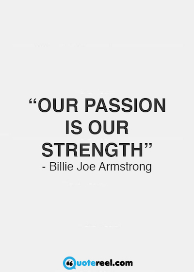 """Our passion is our strength."""" Billie Joe Armstrong"""