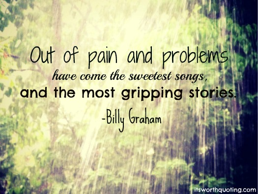 Out Of Pain And Problems Have Come The Sweetest Songs And The Most Gripping Stories