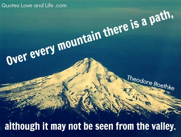 """Over every mountain is a path, although it may not be seen from the valley."""" – Theodore Roethke"""