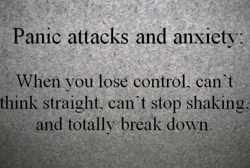 Panic attacks and Anxiety. When you lose control, can't think straight, can't stop shaking and totally break down