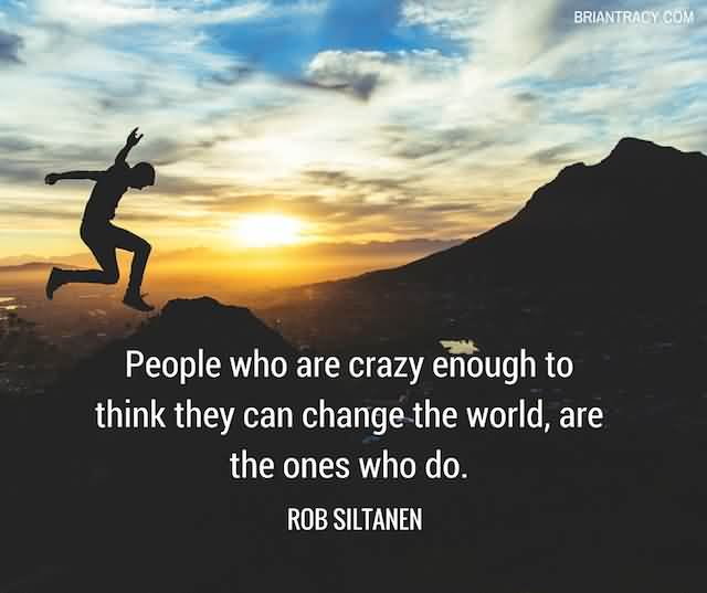 """People Who Are Crazy Enough To Think They Can Change The World, Are The Ones Who Do.""""- Rob Siltanen"""