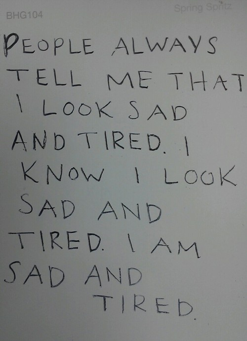 People always tell me that I look sad and tired. I know I look sad and tired.. I AM sad and tired