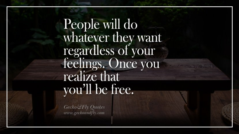 People will do whatever they want regardless of your feelings. Once you realize that you'll be free