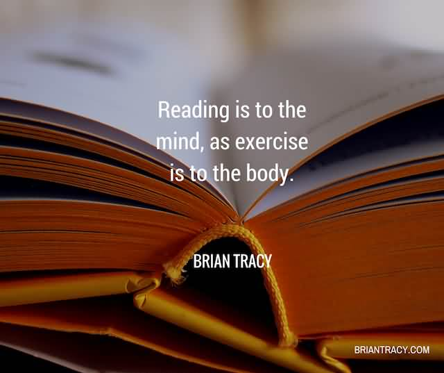 """Reading Is To The Mind, As Exercise Is To The Body.""""- Brian Tracy"""