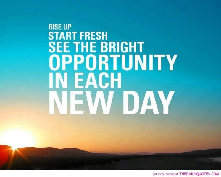 Rise up, start fresh, see the bright opportunity in each new day