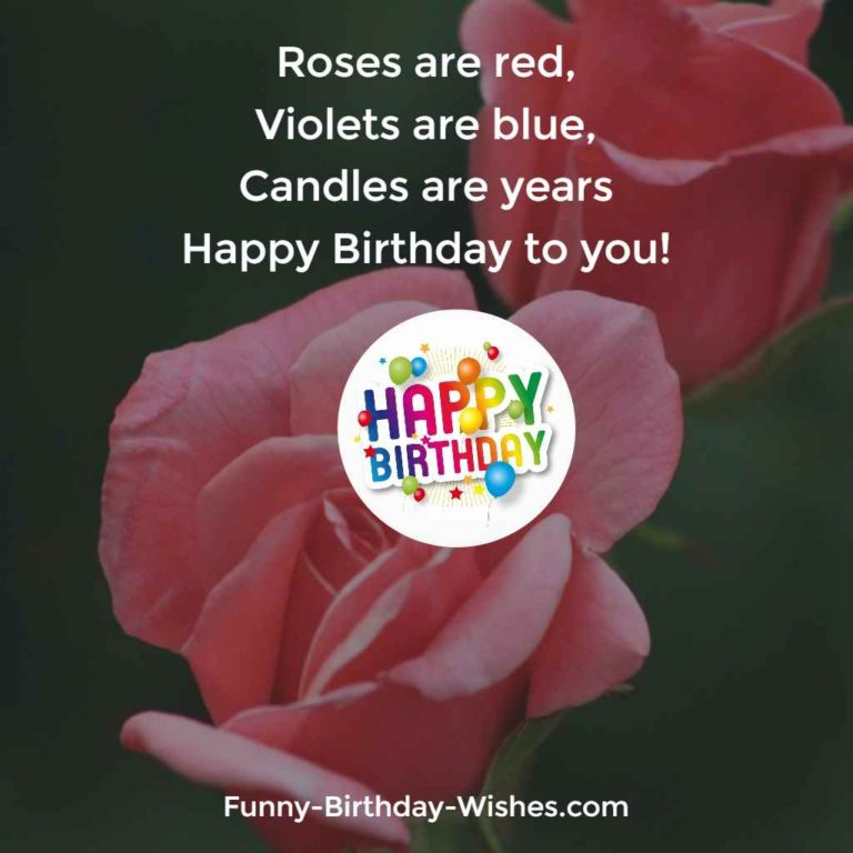 Roses are red, Violets Are Blue, Candles Are Years Happy Birthday To You